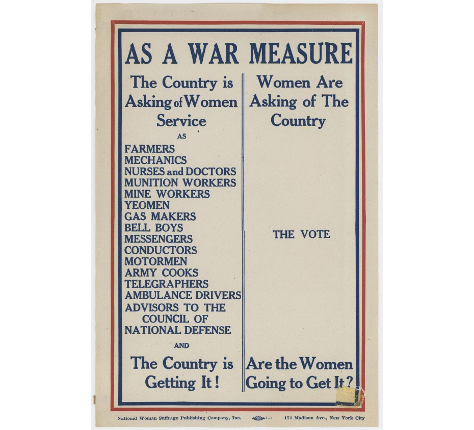 "The top of this poster reads ""As a war measure,"" below it the poster is divided in two. The left side reads ""The Country is asking of Women Service as"" followed by a long list. The right side bears the heading ""Women are asking of the country"": the vote."