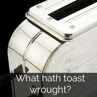 What hath toast wrought?