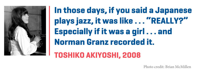 "In those days, if you said a Japanese plays jazz, it was like . . . ""REALLY?"" You know, you couldn't believe from today. Especially if it was a girl . . .  and Norman Granz recorded it."