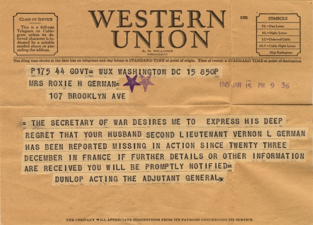 "A telegram reading ""THE SECRETARY OR WAR DESIRES ME TO EXPRESS HIS DEEP REGRET THAT YOUR HUSBAND SECOND LIEUTENANT VERNON L. GERMAN HAS BEEN REPORTED MISSING IN ACTION SINCE 23 DECEMBER IN FRANCE."""