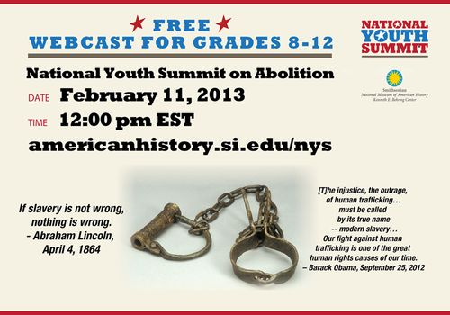 On Monday, February 11 at Noon EST, the Museum will partner with WGBH/American Experience and Smithsonian Affiliations to examine the lessons the abolition movement of the 19th century holds for ending modern-day slavery with a free, live webcast for middle and high school students, our National Youth Summit on Abolition.