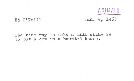 "Index card with a joke typed by a typewriter. ""The best way to make a milk shake is to put a cow in a haunted house."" ""Ed O'Neill."" ""Jan. 9, 1965"""