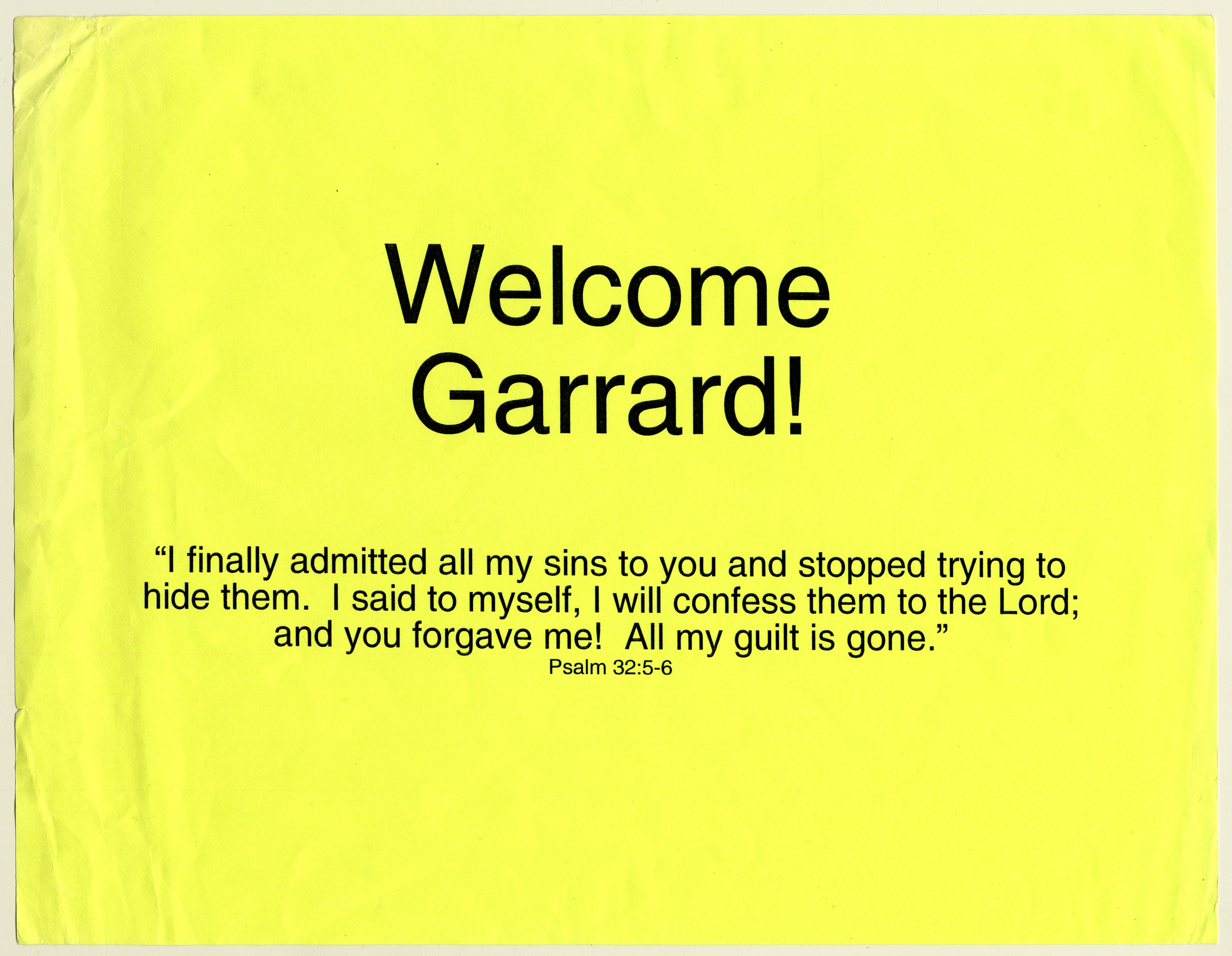 "Workbook on yellow paper. In large text ""Welcome Garrard!"" In smaller text, ""'I finally admitted all my sins to you and stopped trying to hide them. I said to myself, I will confess them to the Lord; and you forgave me! All my guilt is gone.' Psalm 32:5-6"